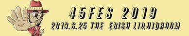 45fes 2019 2019.6.25 tue EBISU LIQUIDROOM